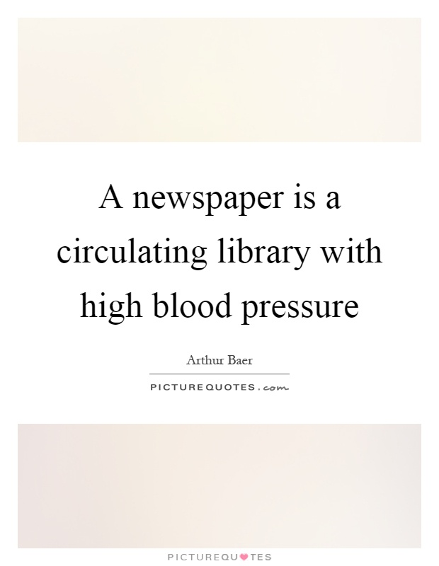 A newspaper is a circulating library with high blood pressure Picture Quote #1