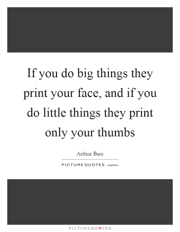 If you do big things they print your face, and if you do little things they print only your thumbs Picture Quote #1
