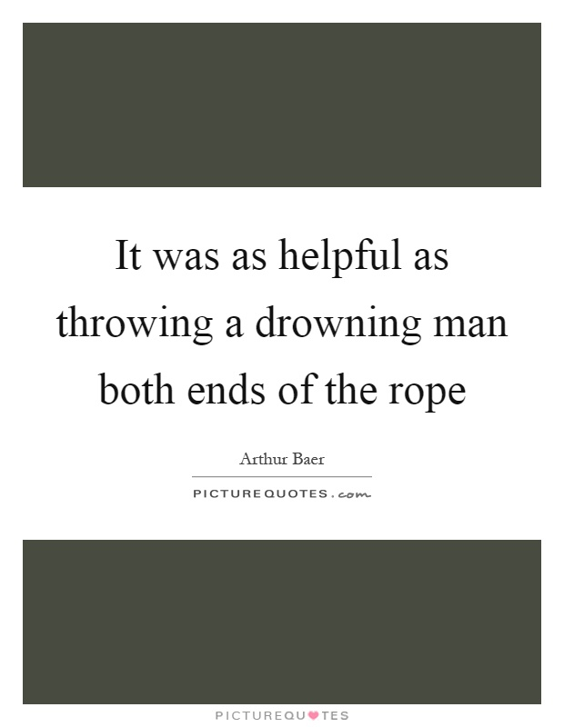 It was as helpful as throwing a drowning man both ends of the rope Picture Quote #1