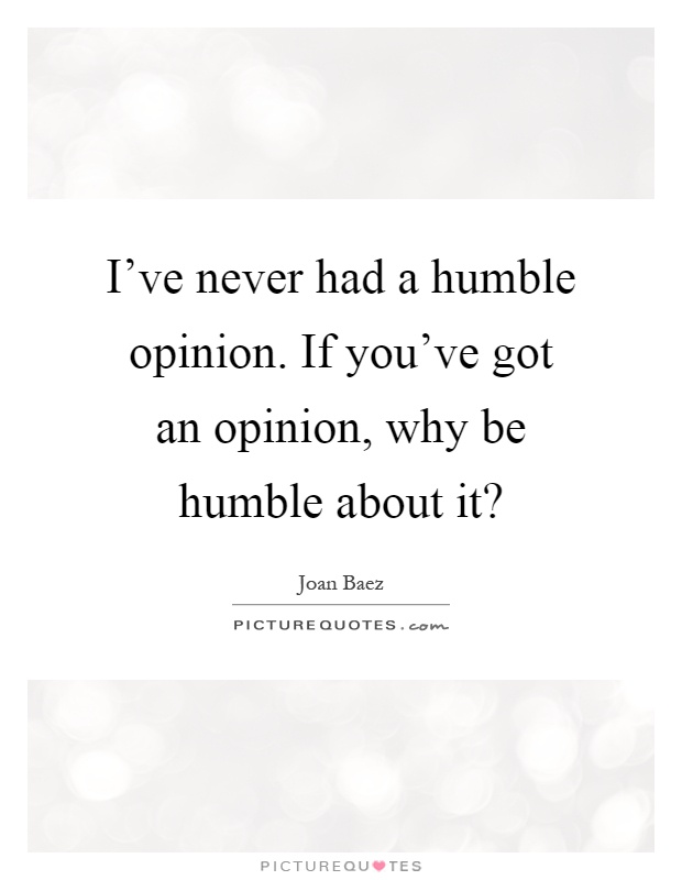 I've never had a humble opinion. If you've got an opinion, why be humble about it? Picture Quote #1