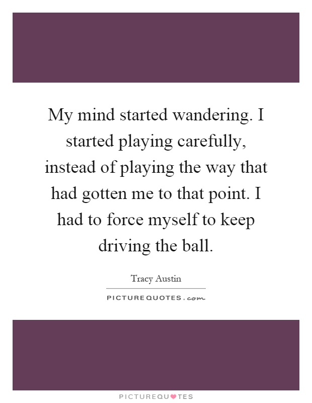 My mind started wandering. I started playing carefully, instead of playing the way that had gotten me to that point. I had to force myself to keep driving the ball Picture Quote #1
