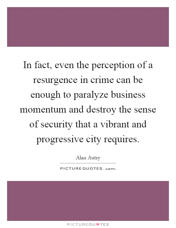 In fact, even the perception of a resurgence in crime can be enough to paralyze business momentum and destroy the sense of security that a vibrant and progressive city requires Picture Quote #1