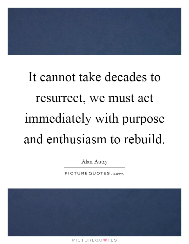 It cannot take decades to resurrect, we must act immediately with purpose and enthusiasm to rebuild Picture Quote #1