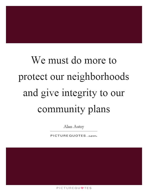 We must do more to protect our neighborhoods and give integrity to our community plans Picture Quote #1
