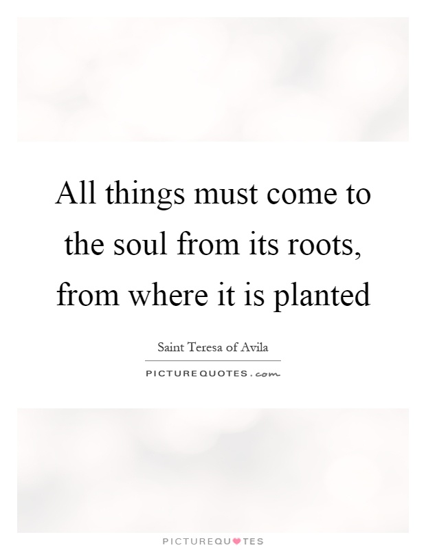 All things must come to the soul from its roots, from where it is planted Picture Quote #1
