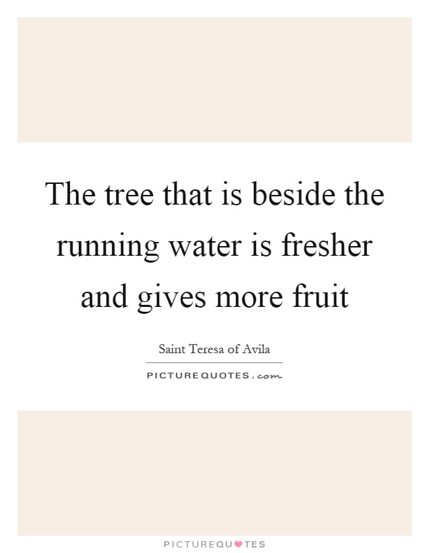 The tree that is beside the running water is fresher and gives more fruit Picture Quote #1