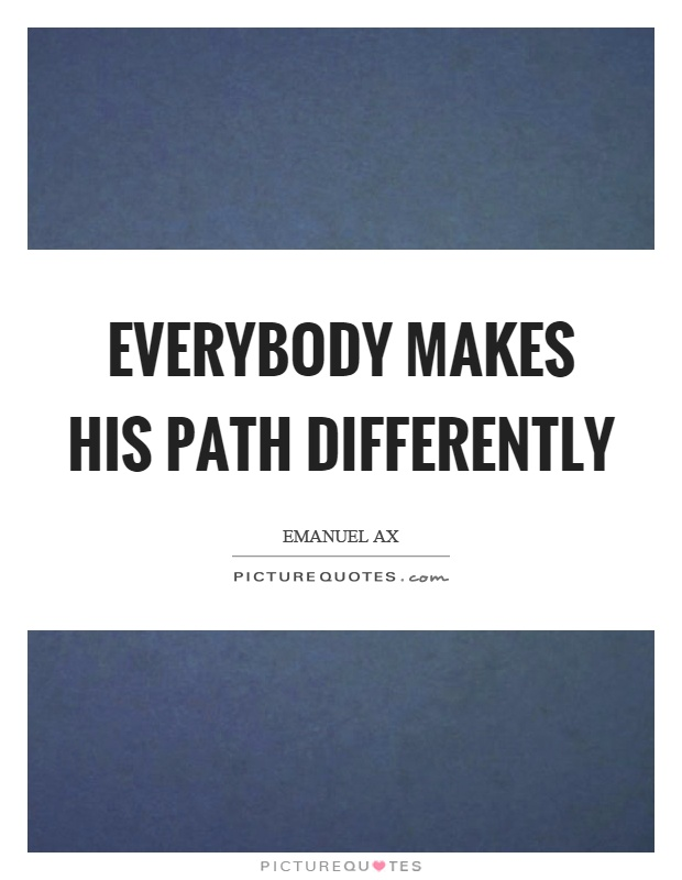 Everybody makes his path differently Picture Quote #1