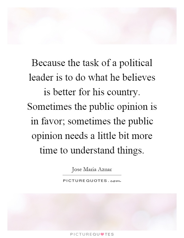 Because the task of a political leader is to do what he believes is better for his country. Sometimes the public opinion is in favor; sometimes the public opinion needs a little bit more time to understand things Picture Quote #1