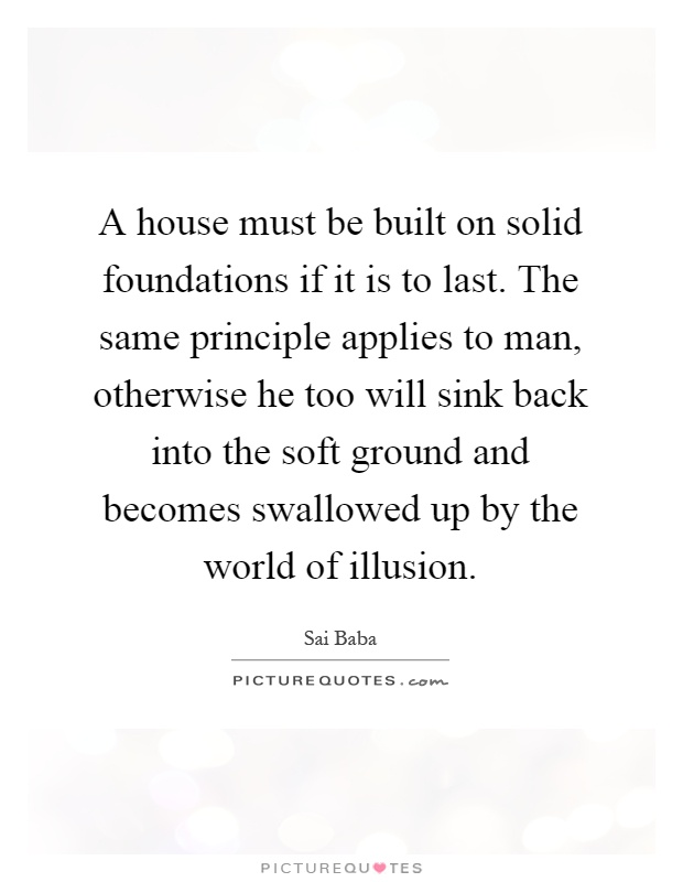 A house must be built on solid foundations if it is to last. The same principle applies to man, otherwise he too will sink back into the soft ground and becomes swallowed up by the world of illusion Picture Quote #1
