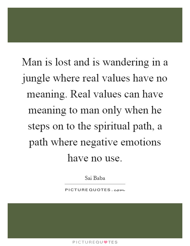 Man is lost and is wandering in a jungle where real values have no meaning. Real values can have meaning to man only when he steps on to the spiritual path, a path where negative emotions have no use Picture Quote #1