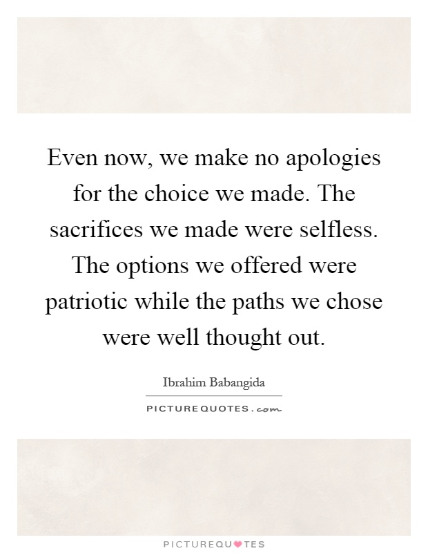 Even now, we make no apologies for the choice we made. The sacrifices we made were selfless. The options we offered were patriotic while the paths we chose were well thought out Picture Quote #1