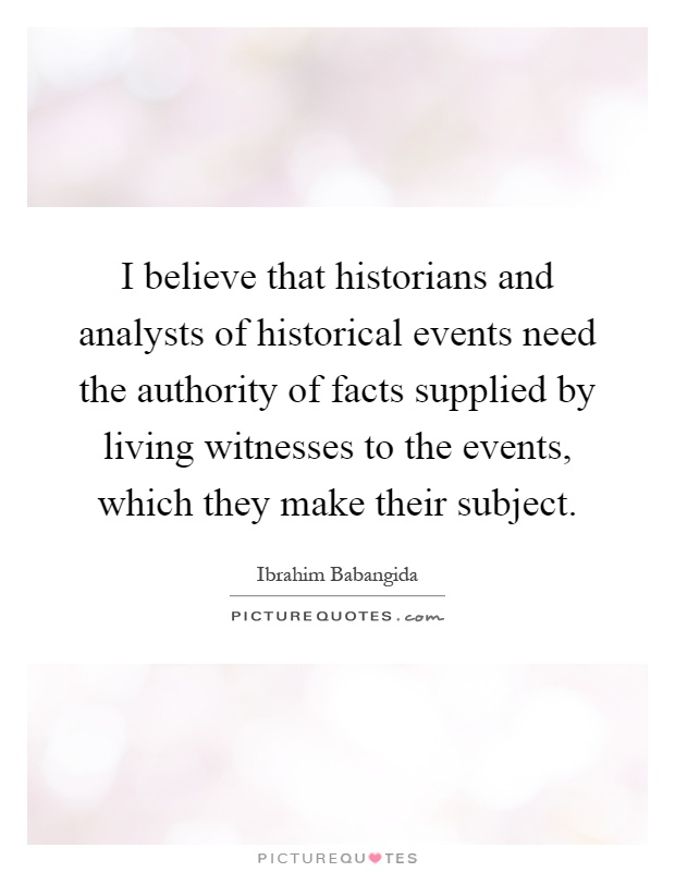 I believe that historians and analysts of historical events need the authority of facts supplied by living witnesses to the events, which they make their subject Picture Quote #1