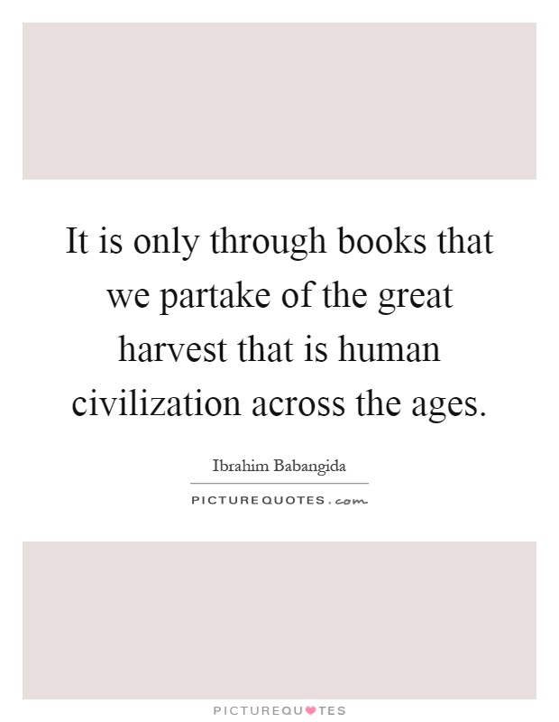 It is only through books that we partake of the great harvest that is human civilization across the ages Picture Quote #1