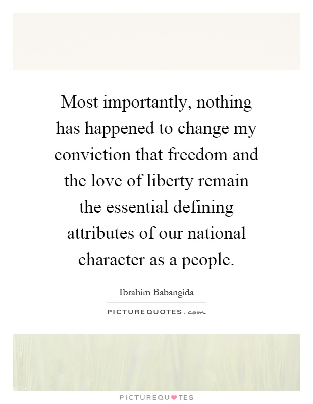 Most importantly, nothing has happened to change my conviction that freedom and the love of liberty remain the essential defining attributes of our national character as a people Picture Quote #1