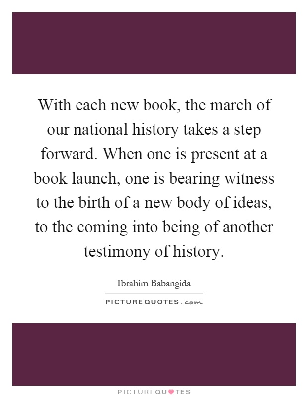 With each new book, the march of our national history takes a step forward. When one is present at a book launch, one is bearing witness to the birth of a new body of ideas, to the coming into being of another testimony of history Picture Quote #1