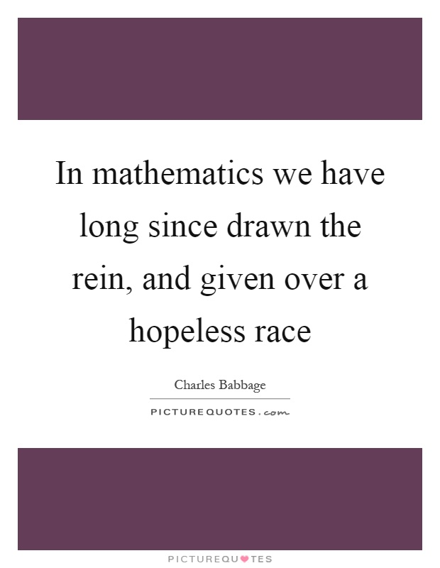 In mathematics we have long since drawn the rein, and given over a hopeless race Picture Quote #1