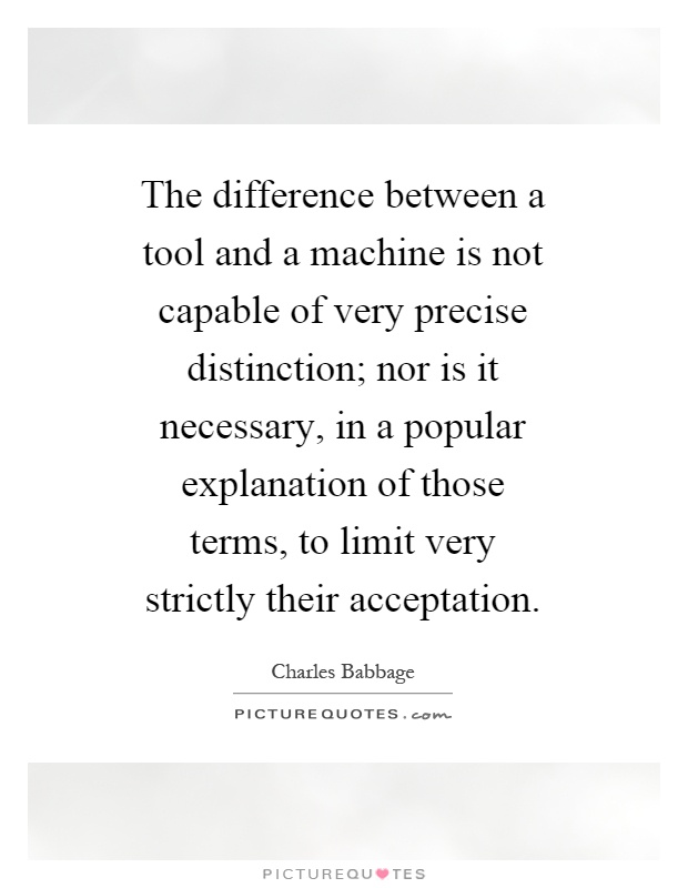 The difference between a tool and a machine is not capable of very precise distinction; nor is it necessary, in a popular explanation of those terms, to limit very strictly their acceptation Picture Quote #1
