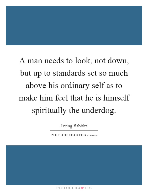 A man needs to look, not down, but up to standards set so much above his ordinary self as to make him feel that he is himself spiritually the underdog Picture Quote #1