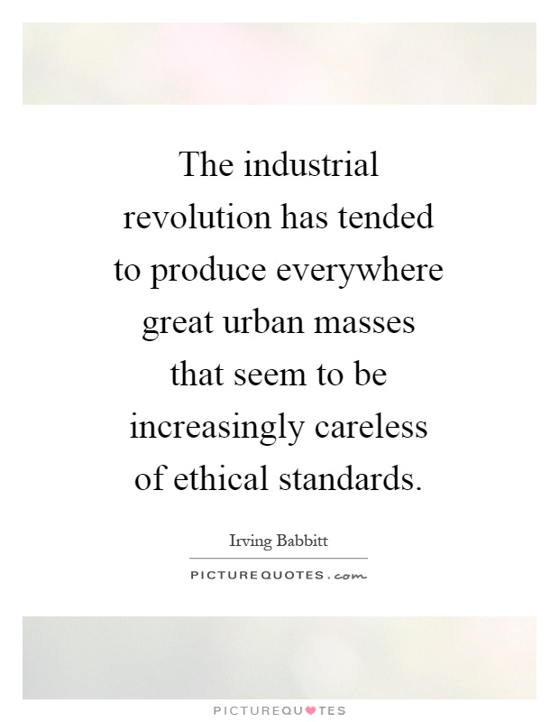 The industrial revolution has tended to produce everywhere great urban masses that seem to be increasingly careless of ethical standards Picture Quote #1