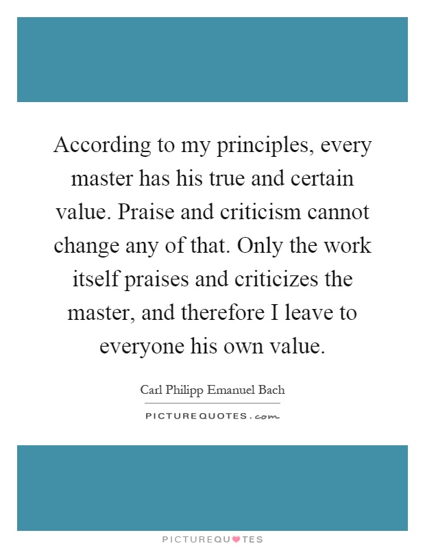 According to my principles, every master has his true and certain value. Praise and criticism cannot change any of that. Only the work itself praises and criticizes the master, and therefore I leave to everyone his own value Picture Quote #1