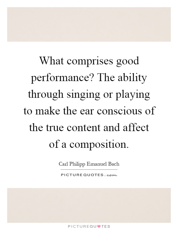What comprises good performance? The ability through singing or playing to make the ear conscious of the true content and affect of a composition Picture Quote #1