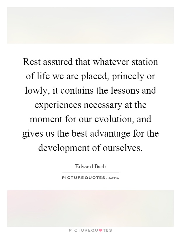 Rest assured that whatever station of life we are placed, princely or lowly, it contains the lessons and experiences necessary at the moment for our evolution, and gives us the best advantage for the development of ourselves Picture Quote #1