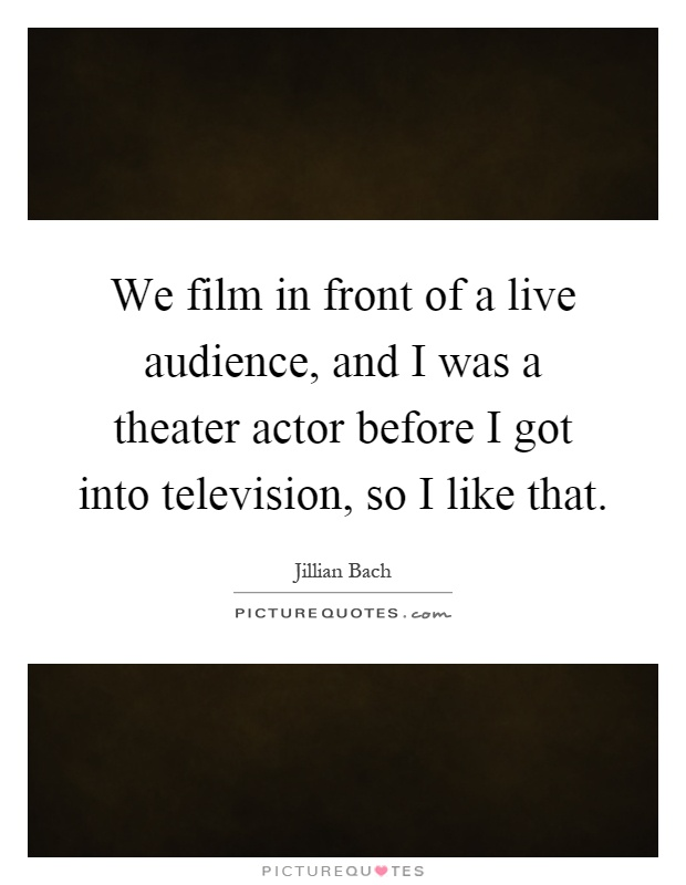 We film in front of a live audience, and I was a theater actor before I got into television, so I like that Picture Quote #1