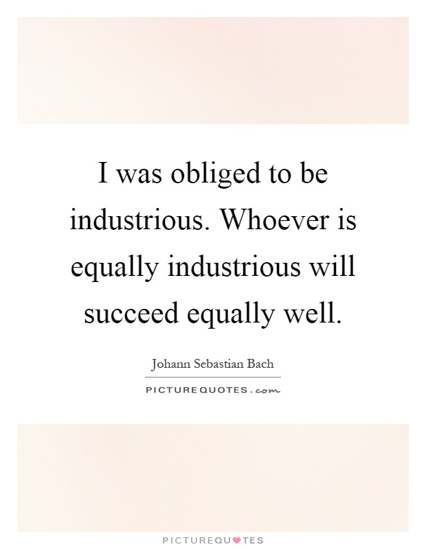 I was obliged to be industrious. Whoever is equally industrious will succeed equally well Picture Quote #1