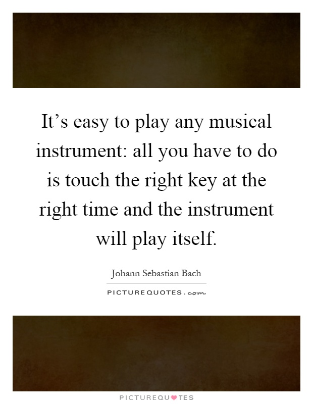 It's easy to play any musical instrument: all you have to do is touch the right key at the right time and the instrument will play itself Picture Quote #1