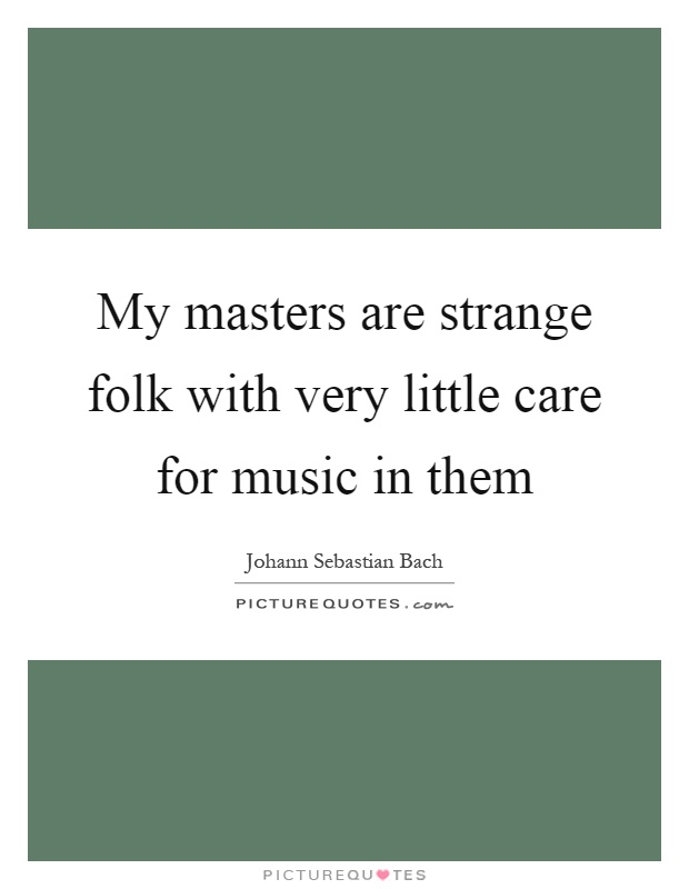 My masters are strange folk with very little care for music in them Picture Quote #1