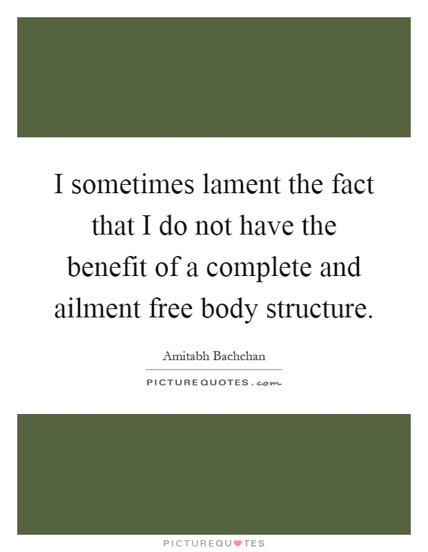 I sometimes lament the fact that I do not have the benefit of a complete and ailment free body structure Picture Quote #1