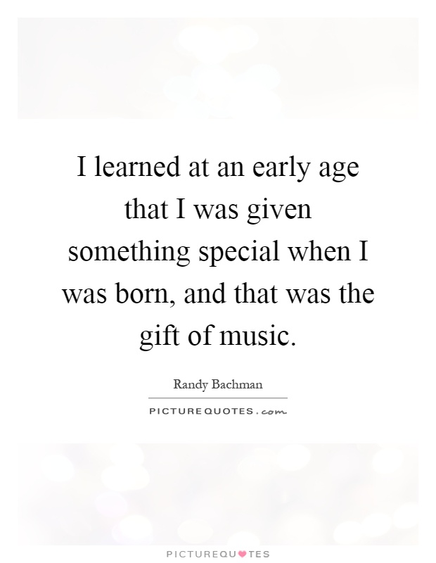 I learned at an early age that I was given something special when I was born, and that was the gift of music Picture Quote #1