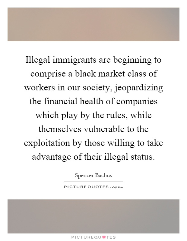 Illegal immigrants are beginning to comprise a black market class of workers in our society, jeopardizing the financial health of companies which play by the rules, while themselves vulnerable to the exploitation by those willing to take advantage of their illegal status Picture Quote #1