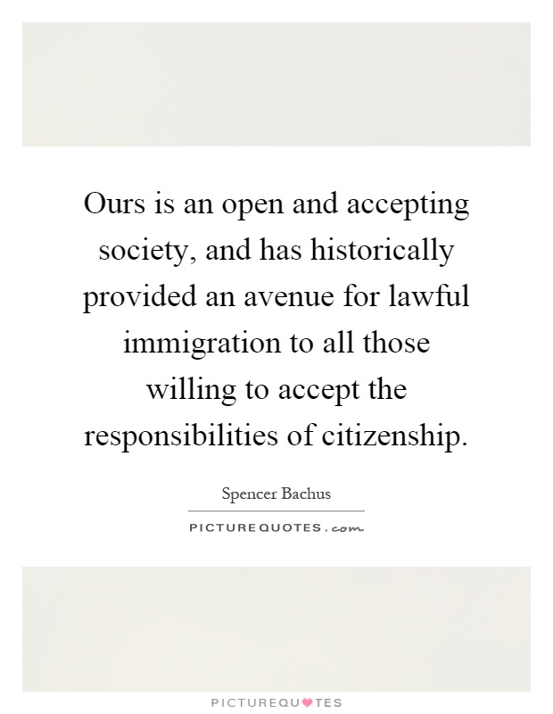 Ours is an open and accepting society, and has historically provided an avenue for lawful immigration to all those willing to accept the responsibilities of citizenship Picture Quote #1