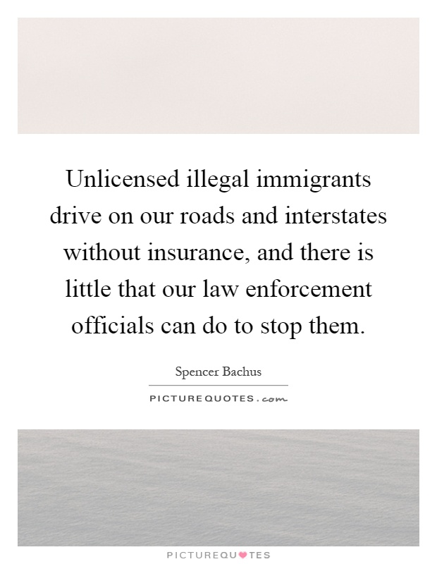 Unlicensed illegal immigrants drive on our roads and interstates without insurance, and there is little that our law enforcement officials can do to stop them Picture Quote #1