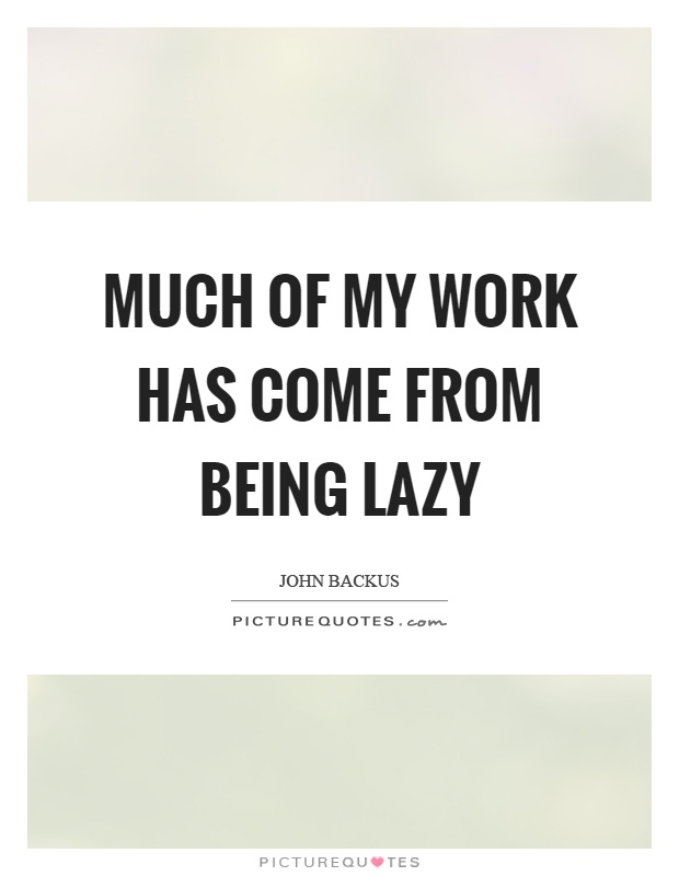 Much of my work has come from being lazy Picture Quote #1
