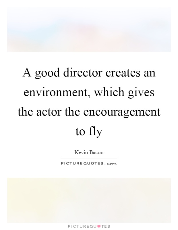A good director creates an environment, which gives the actor the encouragement to fly Picture Quote #1