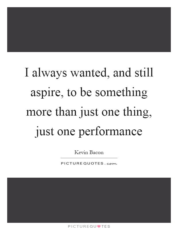 I always wanted, and still aspire, to be something more than just one thing, just one performance Picture Quote #1