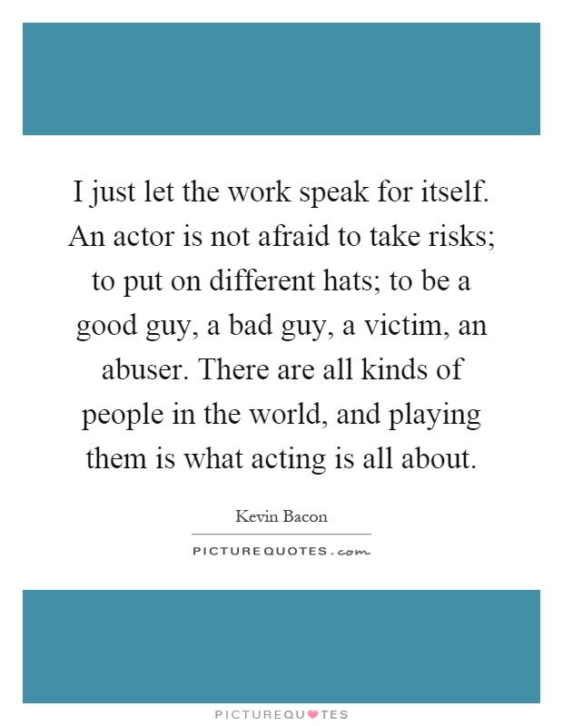 I just let the work speak for itself. An actor is not afraid to take risks; to put on different hats; to be a good guy, a bad guy, a victim, an abuser. There are all kinds of people in the world, and playing them is what acting is all about Picture Quote #1