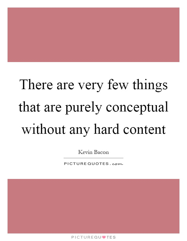 There are very few things that are purely conceptual without any hard content Picture Quote #1