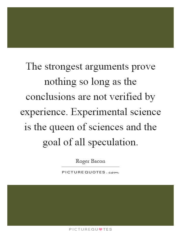 The strongest arguments prove nothing so long as the conclusions are not verified by experience. Experimental science is the queen of sciences and the goal of all speculation Picture Quote #1