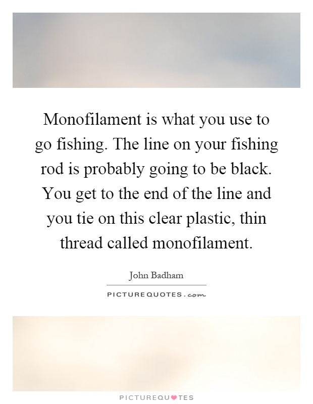 Monofilament is what you use to go fishing. The line on your fishing rod is probably going to be black. You get to the end of the line and you tie on this clear plastic, thin thread called monofilament Picture Quote #1
