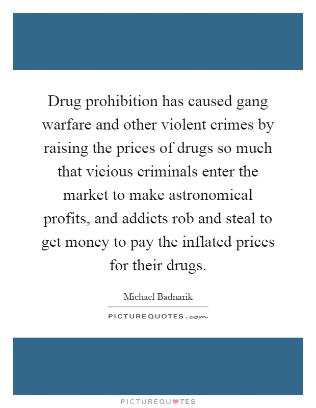Drug prohibition has caused gang warfare and other violent crimes by raising the prices of drugs so much that vicious criminals enter the market to make astronomical profits, and addicts rob and steal to get money to pay the inflated prices for their drugs Picture Quote #1