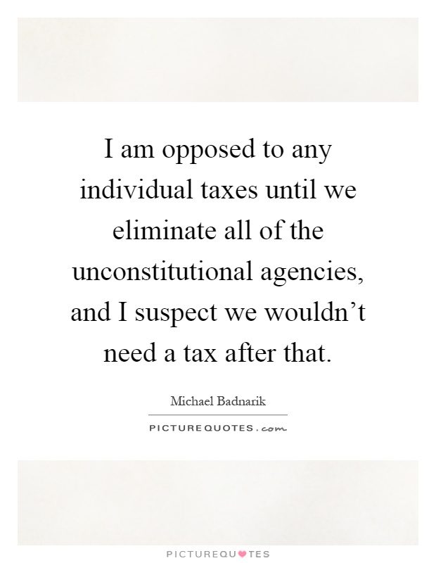 I am opposed to any individual taxes until we eliminate all of the unconstitutional agencies, and I suspect we wouldn't need a tax after that Picture Quote #1