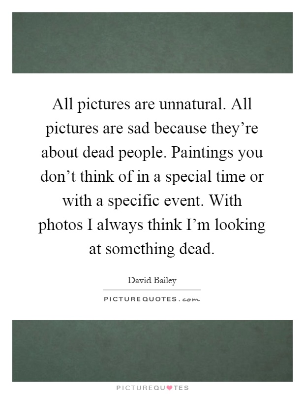 All pictures are unnatural. All pictures are sad because they're about dead people. Paintings you don't think of in a special time or with a specific event. With photos I always think I'm looking at something dead Picture Quote #1
