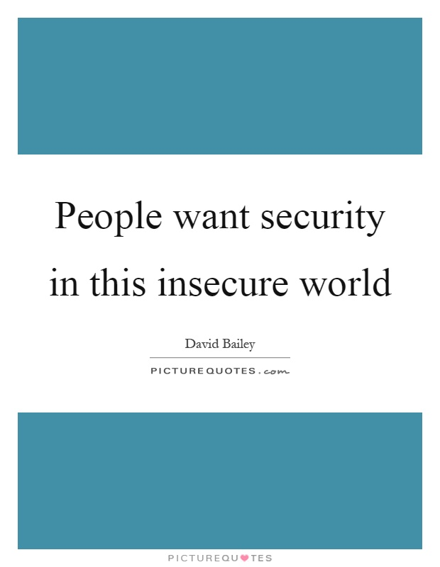 People want security in this insecure world Picture Quote #1