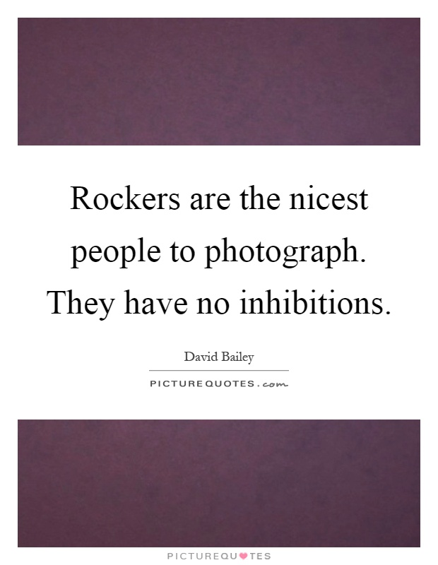 Rockers are the nicest people to photograph. They have no inhibitions Picture Quote #1