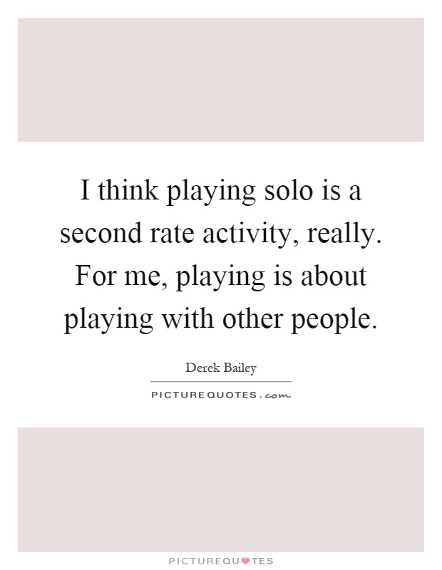 I think playing solo is a second rate activity, really. For me, playing is about playing with other people Picture Quote #1