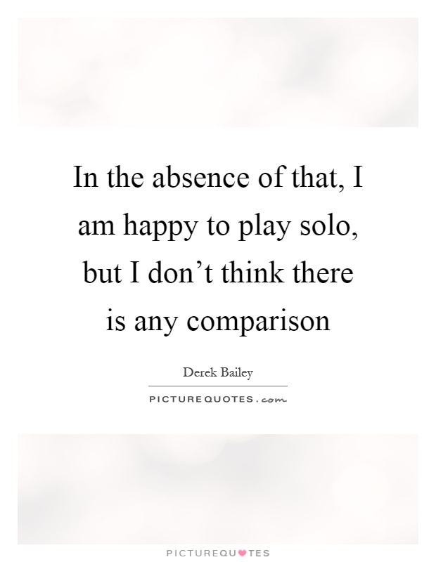 In the absence of that, I am happy to play solo, but I don't think there is any comparison Picture Quote #1
