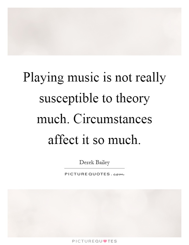 Playing music is not really susceptible to theory much. Circumstances affect it so much Picture Quote #1
